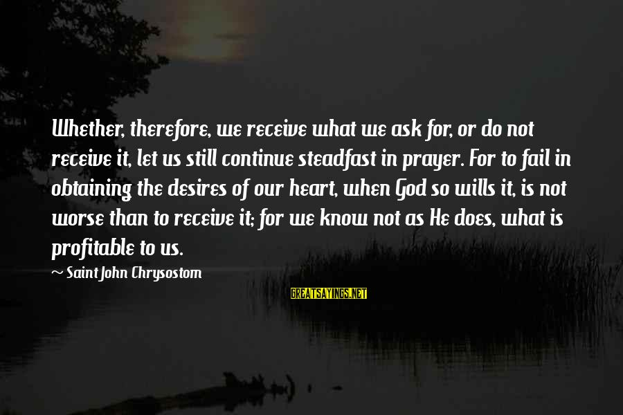 Obtaining Sayings By Saint John Chrysostom: Whether, therefore, we receive what we ask for, or do not receive it, let us