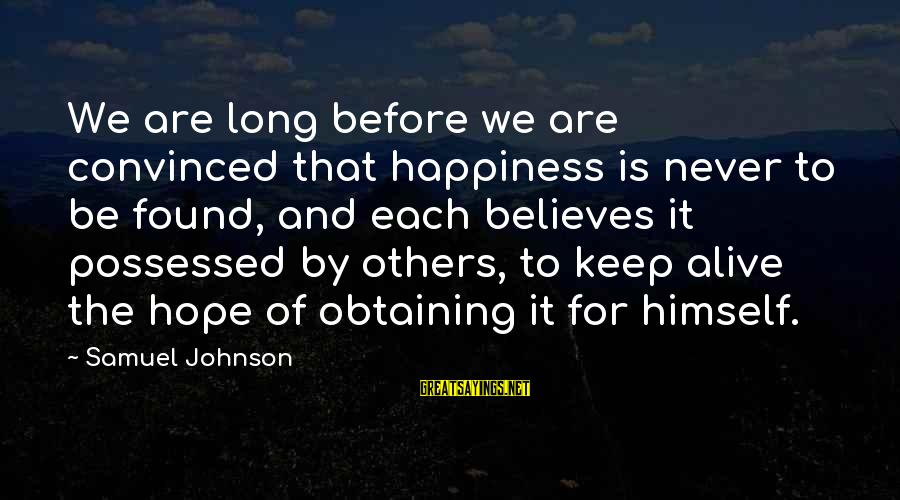 Obtaining Sayings By Samuel Johnson: We are long before we are convinced that happiness is never to be found, and