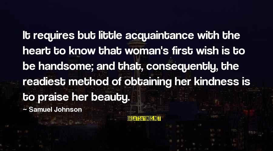 Obtaining Sayings By Samuel Johnson: It requires but little acquaintance with the heart to know that woman's first wish is