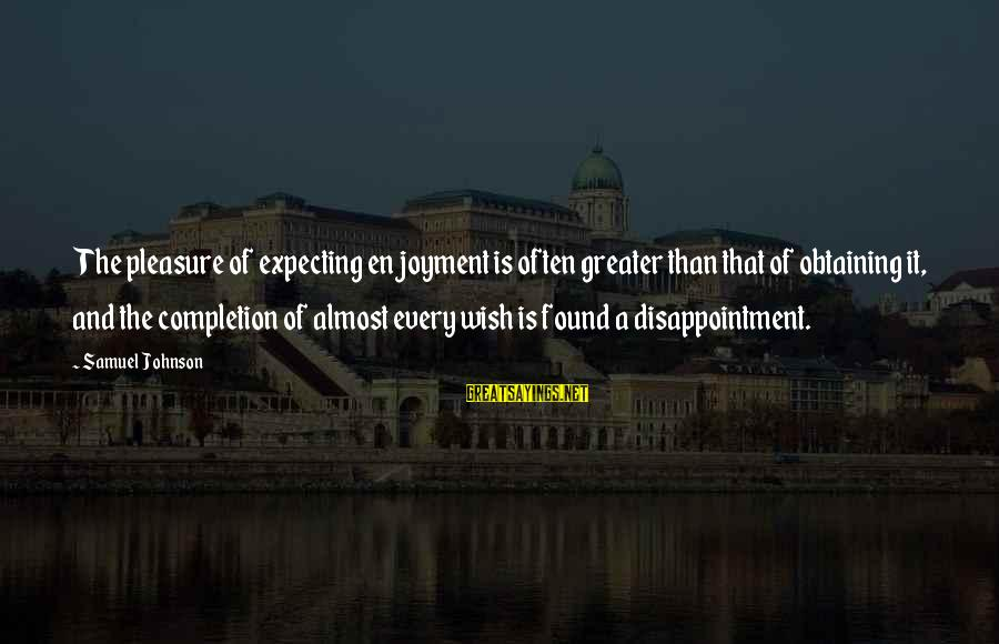 Obtaining Sayings By Samuel Johnson: The pleasure of expecting enjoyment is often greater than that of obtaining it, and the