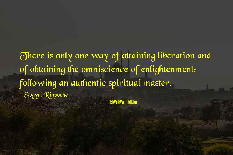 Obtaining Sayings By Sogyal Rinpoche: There is only one way of attaining liberation and of obtaining the omniscience of enlightenment: