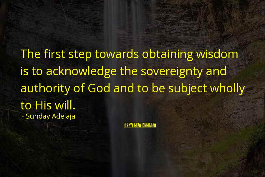Obtaining Sayings By Sunday Adelaja: The first step towards obtaining wisdom is to acknowledge the sovereignty and authority of God