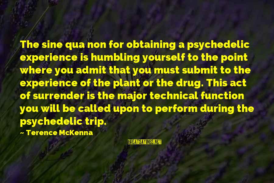 Obtaining Sayings By Terence McKenna: The sine qua non for obtaining a psychedelic experience is humbling yourself to the point