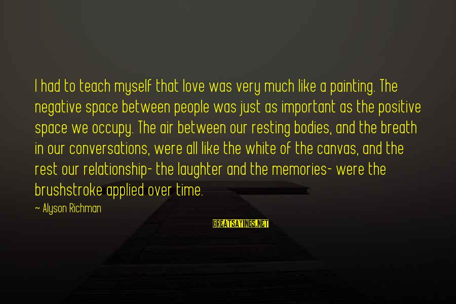 Occupy Love Sayings By Alyson Richman: I had to teach myself that love was very much like a painting. The negative