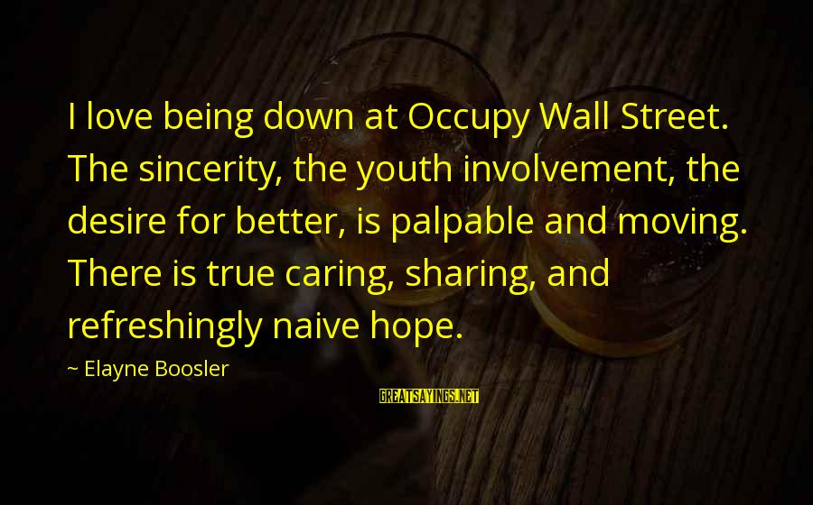 Occupy Love Sayings By Elayne Boosler: I love being down at Occupy Wall Street. The sincerity, the youth involvement, the desire
