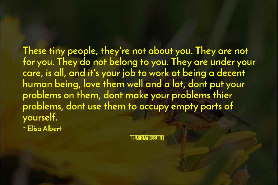 Occupy Love Sayings By Elisa Albert: These tiny people, they're not about you. They are not for you. They do not
