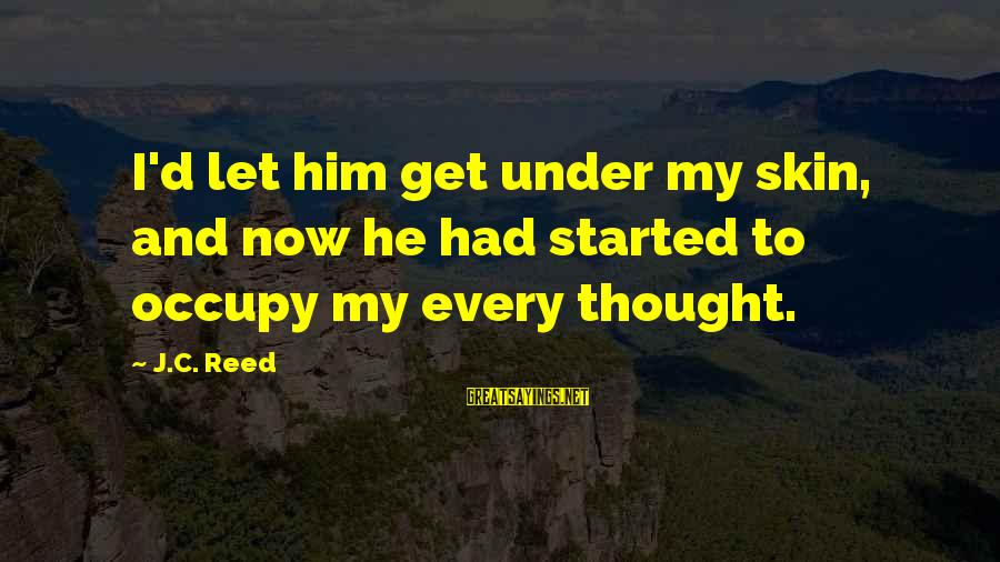 Occupy Love Sayings By J.C. Reed: I'd let him get under my skin, and now he had started to occupy my