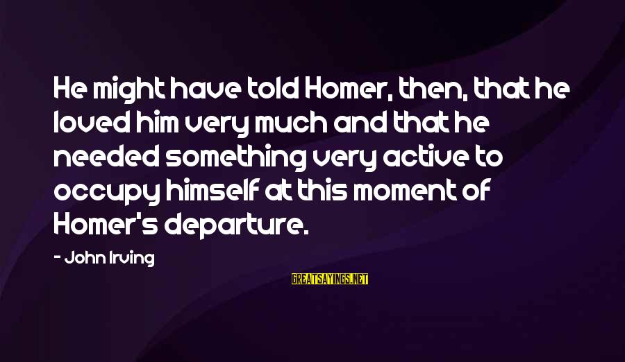 Occupy Love Sayings By John Irving: He might have told Homer, then, that he loved him very much and that he
