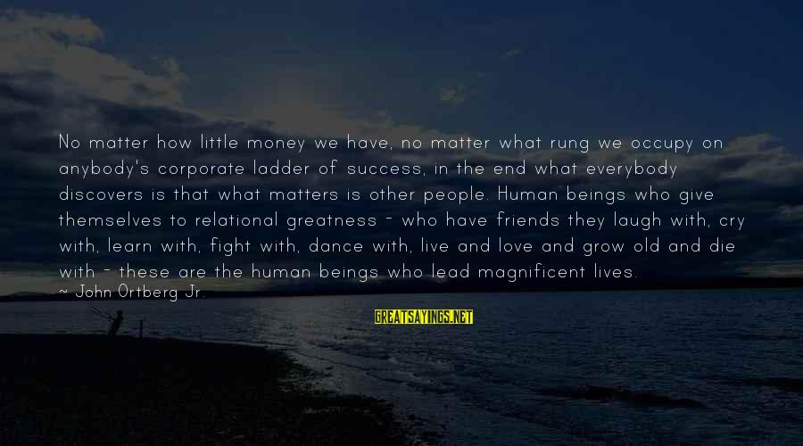 Occupy Love Sayings By John Ortberg Jr.: No matter how little money we have, no matter what rung we occupy on anybody's