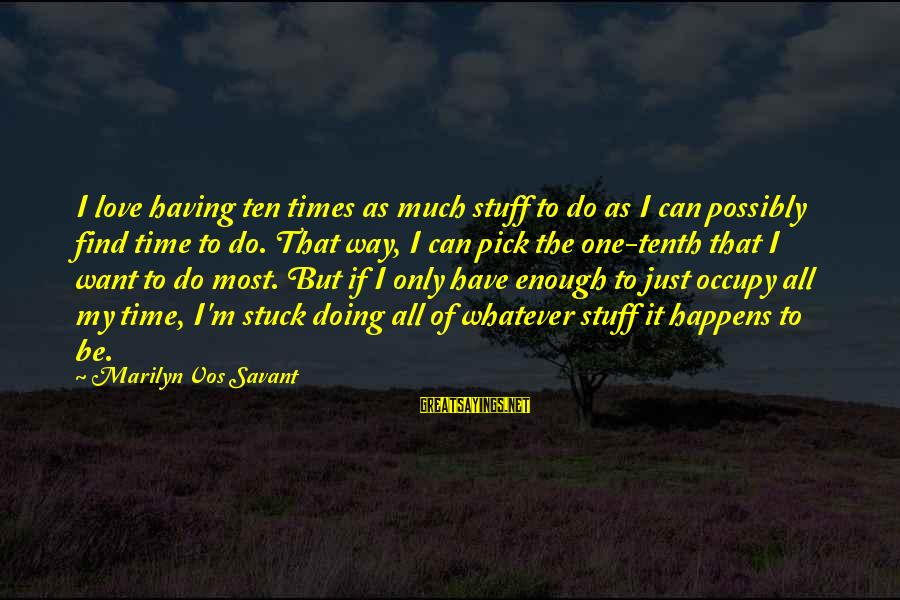Occupy Love Sayings By Marilyn Vos Savant: I love having ten times as much stuff to do as I can possibly find