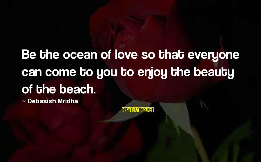 Ocean Beach Inspirational Sayings By Debasish Mridha: Be the ocean of love so that everyone can come to you to enjoy the