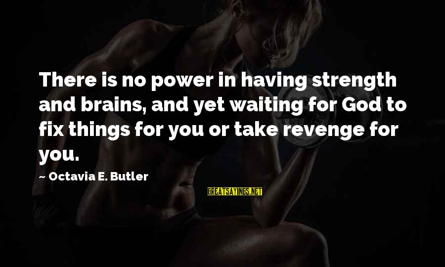 Octavia E Butler Sayings By Octavia E. Butler: There is no power in having strength and brains, and yet waiting for God to