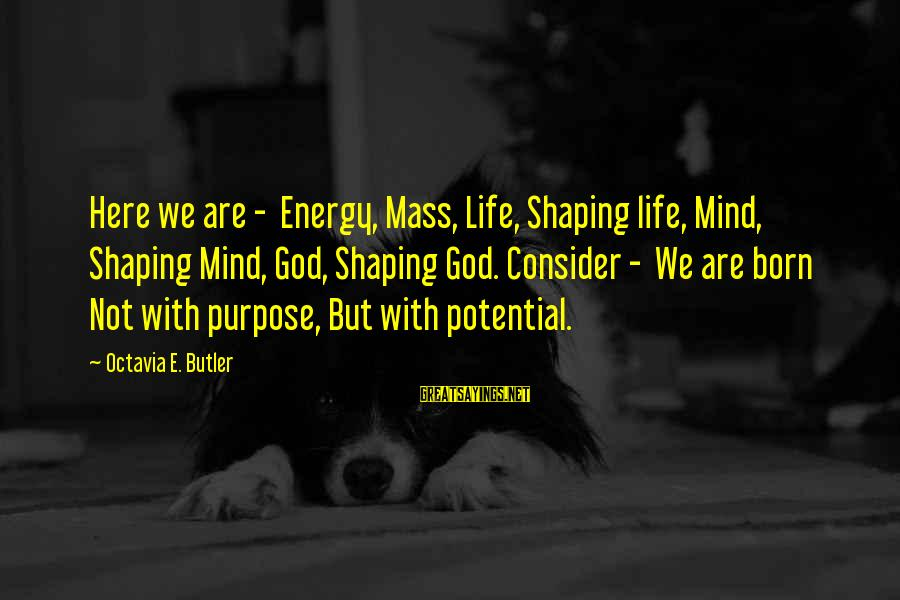 Octavia E Butler Sayings By Octavia E. Butler: Here we are - Energy, Mass, Life, Shaping life, Mind, Shaping Mind, God, Shaping God.