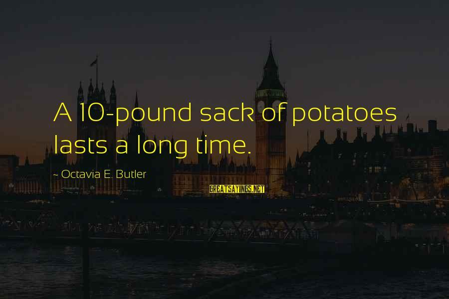 Octavia E Butler Sayings By Octavia E. Butler: A 10-pound sack of potatoes lasts a long time.