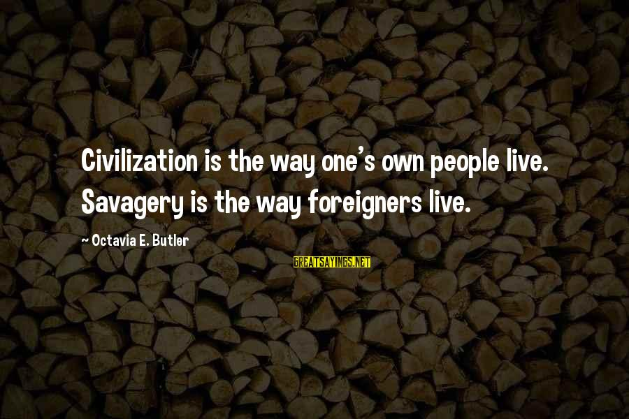 Octavia E Butler Sayings By Octavia E. Butler: Civilization is the way one's own people live. Savagery is the way foreigners live.