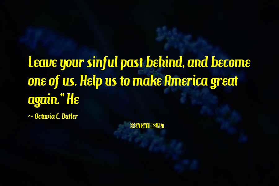 Octavia E Butler Sayings By Octavia E. Butler: Leave your sinful past behind, and become one of us. Help us to make America