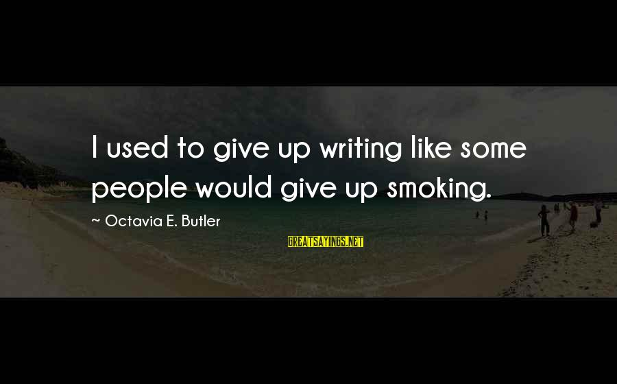 Octavia E Butler Sayings By Octavia E. Butler: I used to give up writing like some people would give up smoking.