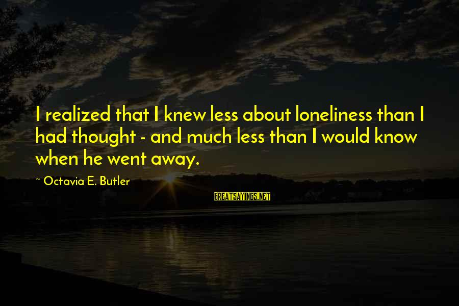 Octavia E Butler Sayings By Octavia E. Butler: I realized that I knew less about loneliness than I had thought - and much