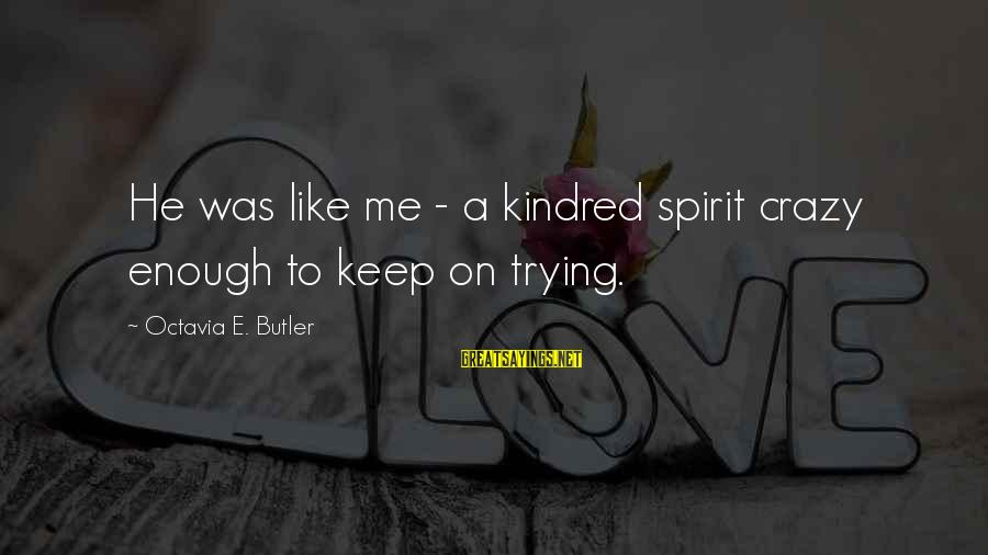 Octavia E Butler Sayings By Octavia E. Butler: He was like me - a kindred spirit crazy enough to keep on trying.