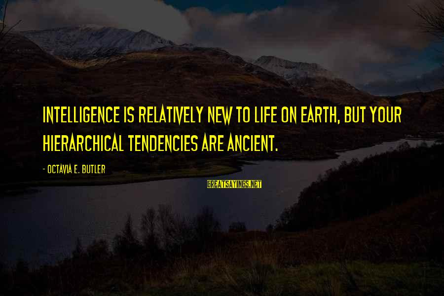 Octavia E Butler Sayings By Octavia E. Butler: Intelligence is relatively new to life on Earth, but your hierarchical tendencies are ancient.