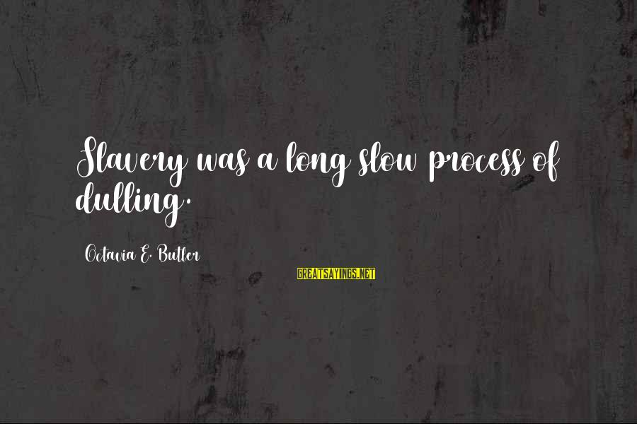 Octavia E Butler Sayings By Octavia E. Butler: Slavery was a long slow process of dulling.