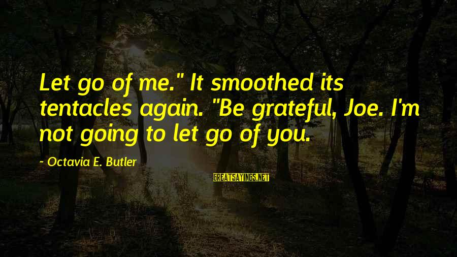 """Octavia E Butler Sayings By Octavia E. Butler: Let go of me."""" It smoothed its tentacles again. """"Be grateful, Joe. I'm not going"""