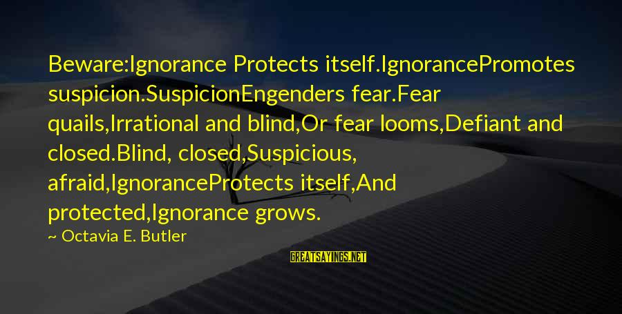 Octavia E Butler Sayings By Octavia E. Butler: Beware:Ignorance Protects itself.IgnorancePromotes suspicion.SuspicionEngenders fear.Fear quails,Irrational and blind,Or fear looms,Defiant and closed.Blind, closed,Suspicious, afraid,IgnoranceProtects itself,And