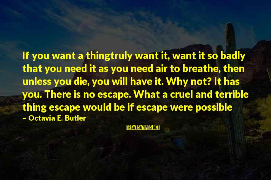 Octavia E Butler Sayings By Octavia E. Butler: If you want a thingtruly want it, want it so badly that you need it
