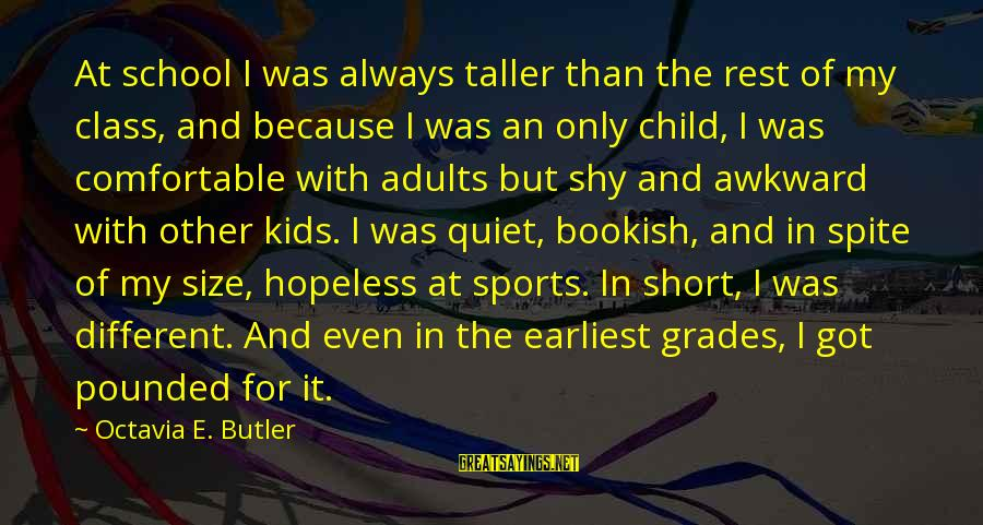 Octavia E Butler Sayings By Octavia E. Butler: At school I was always taller than the rest of my class, and because I