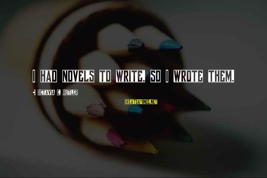 Octavia E Butler Sayings By Octavia E. Butler: I had novels to write, so I wrote them.