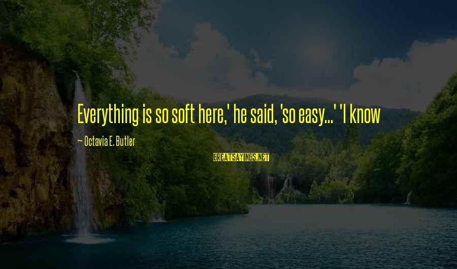 Octavia E Butler Sayings By Octavia E. Butler: Everything is so soft here,' he said, 'so easy...' 'I know