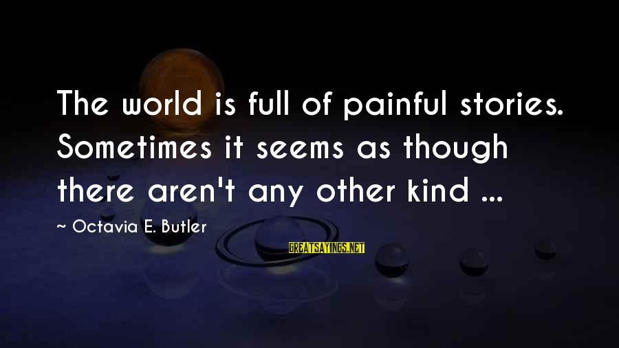 Octavia E Butler Sayings By Octavia E. Butler: The world is full of painful stories. Sometimes it seems as though there aren't any
