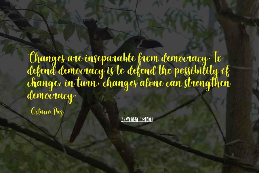 Octavio Paz Sayings: Changes are inseparable from democracy. To defend democracy is to defend the possibility of change;