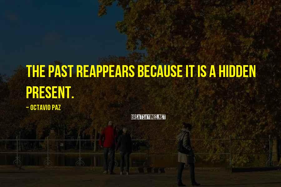 Octavio Paz Sayings: The past reappears because it is a hidden present.