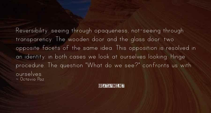 Octavio Paz Sayings: Reversibility: seeing through opaqueness, not-seeing through transparency. The wooden door and the glass door: two