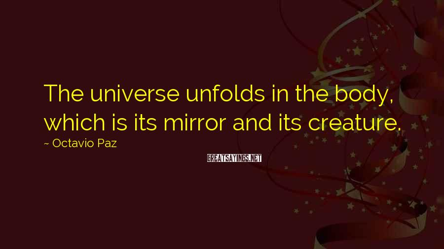 Octavio Paz Sayings: The universe unfolds in the body, which is its mirror and its creature.