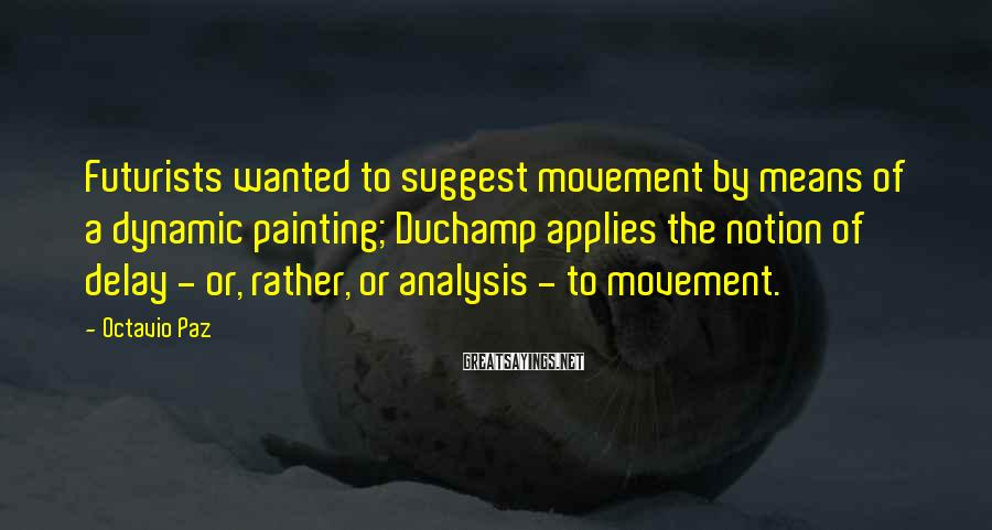 Octavio Paz Sayings: Futurists wanted to suggest movement by means of a dynamic painting; Duchamp applies the notion