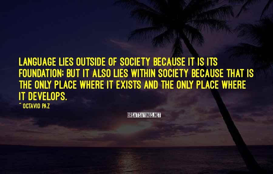 Octavio Paz Sayings: Language lies outside of society because it is its foundation; but it also lies within