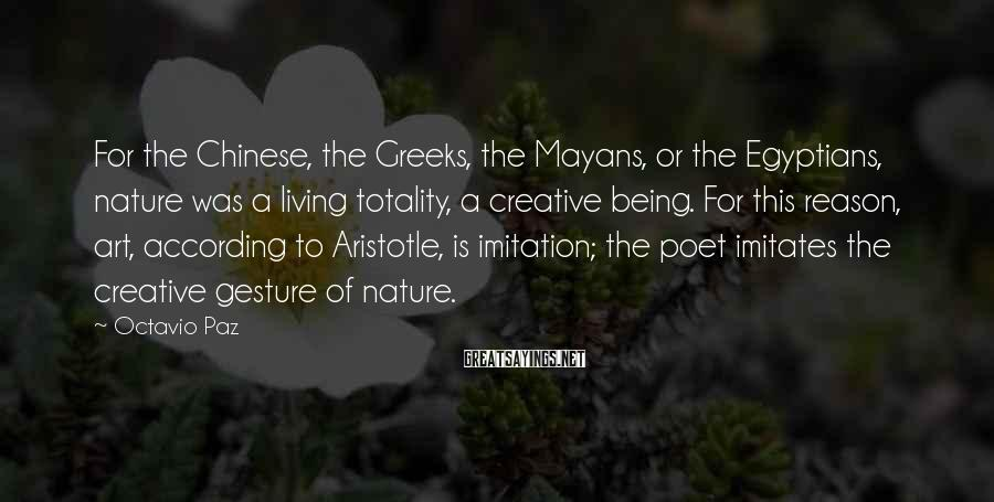 Octavio Paz Sayings: For the Chinese, the Greeks, the Mayans, or the Egyptians, nature was a living totality,