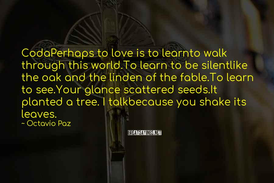 Octavio Paz Sayings: CodaPerhaps to love is to learnto walk through this world.To learn to be silentlike the