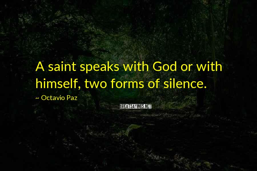 Octavio Paz Sayings: A saint speaks with God or with himself, two forms of silence.