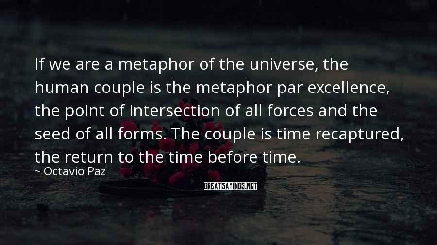 Octavio Paz Sayings: If we are a metaphor of the universe, the human couple is the metaphor par
