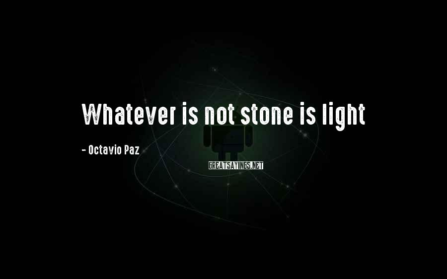 Octavio Paz Sayings: Whatever is not stone is light