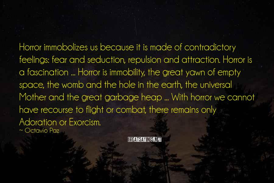 Octavio Paz Sayings: Horror immobolizes us because it is made of contradictory feelings: fear and seduction, repulsion and