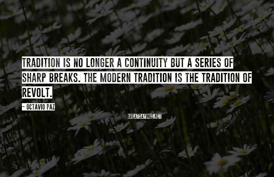 Octavio Paz Sayings: Tradition is no longer a continuity but a series of sharp breaks. The modern tradition