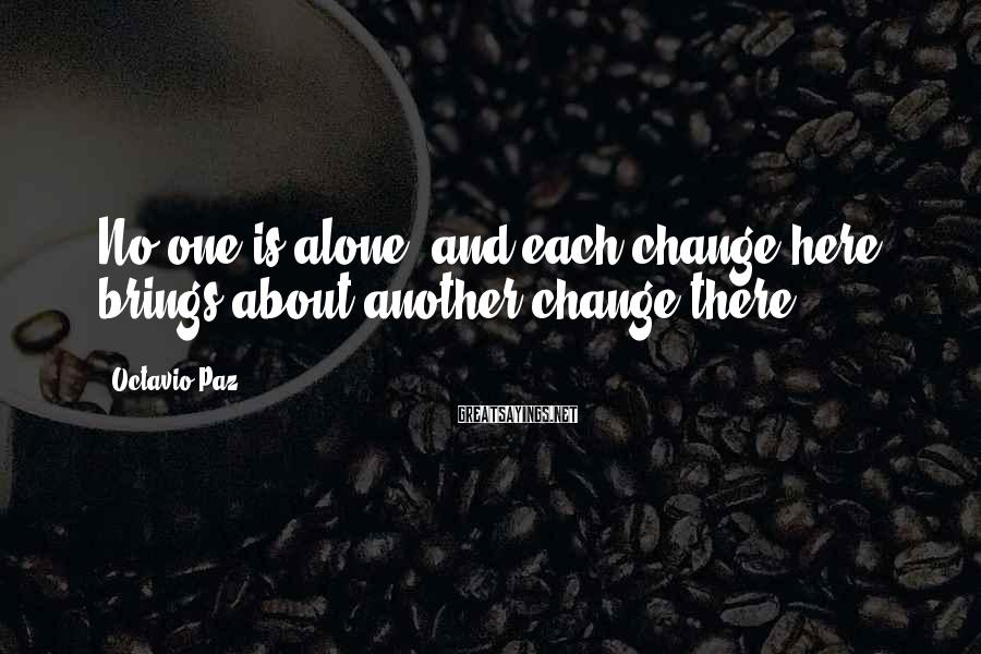 Octavio Paz Sayings: No one is alone, and each change here brings about another change there.