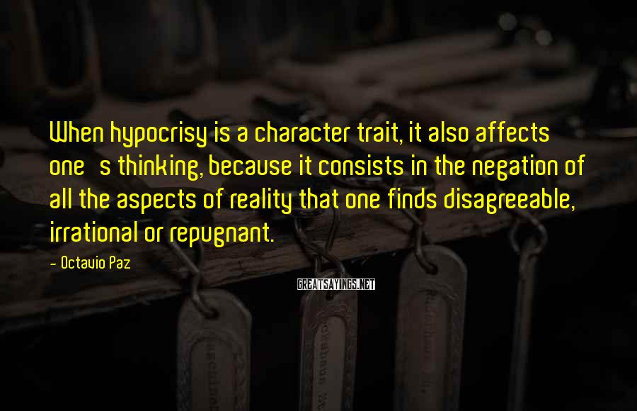 Octavio Paz Sayings: When hypocrisy is a character trait, it also affects one's thinking, because it consists in