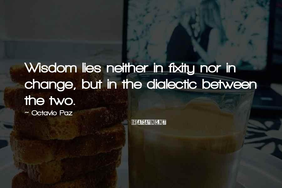 Octavio Paz Sayings: Wisdom lies neither in fixity nor in change, but in the dialectic between the two.