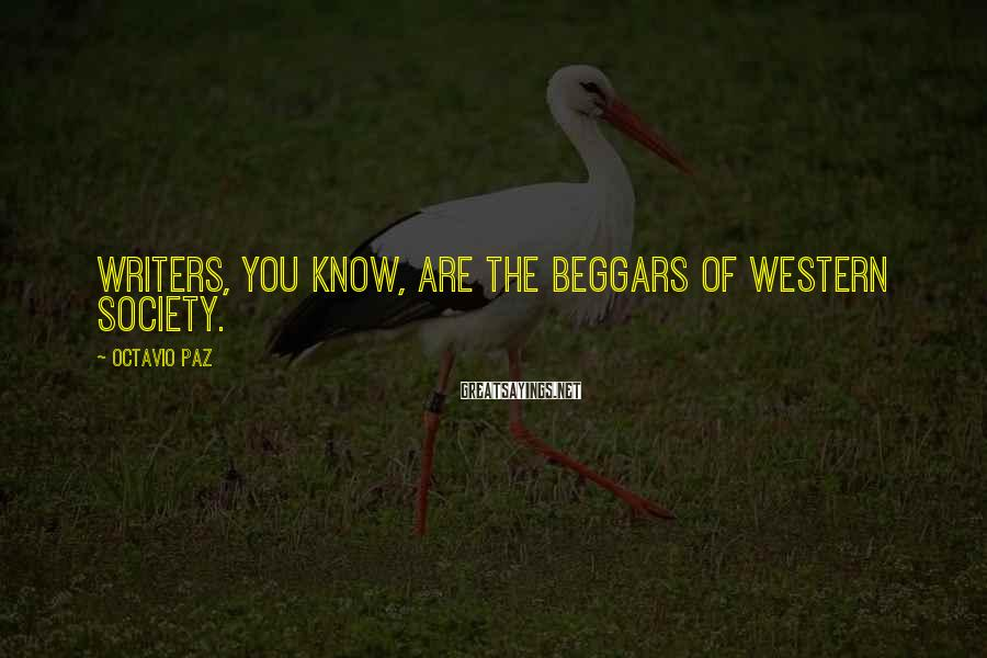 Octavio Paz Sayings: Writers, you know, are the beggars of Western society.