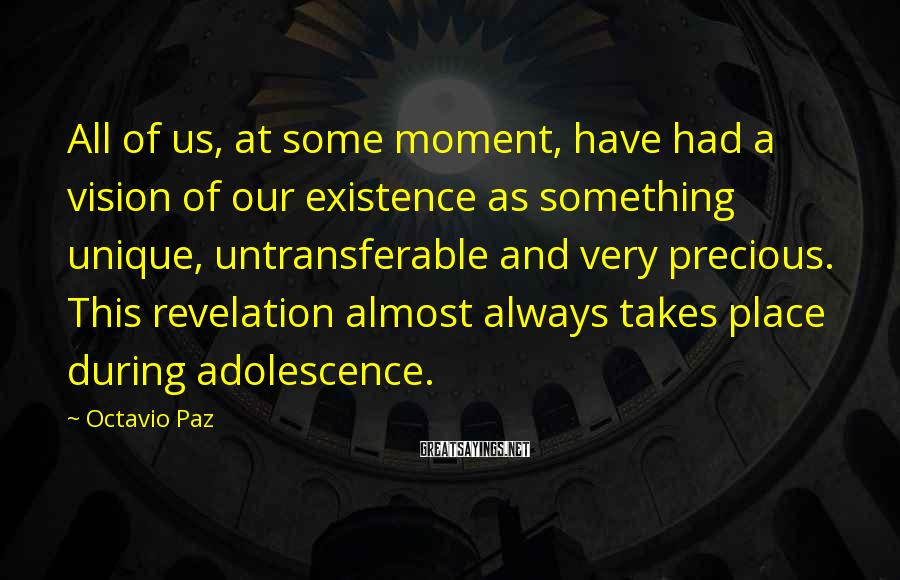 Octavio Paz Sayings: All of us, at some moment, have had a vision of our existence as something